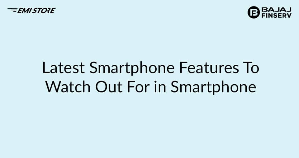 Latest Smartphones Features to Watch Out for in Smartphone