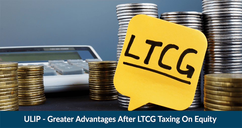 ULIP - Greater Advantages after LTCG Taxing on Equity