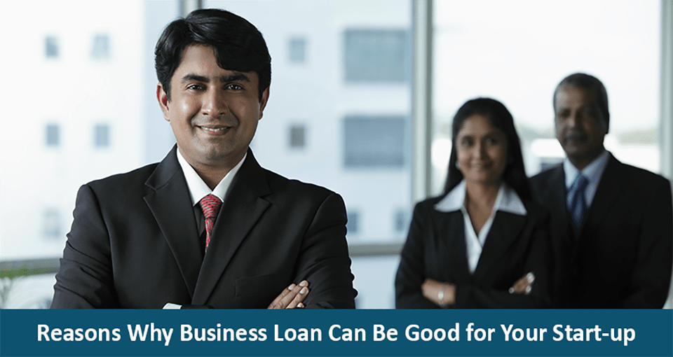 Reasons Why Business Loan Can Be Good for Your Start-up