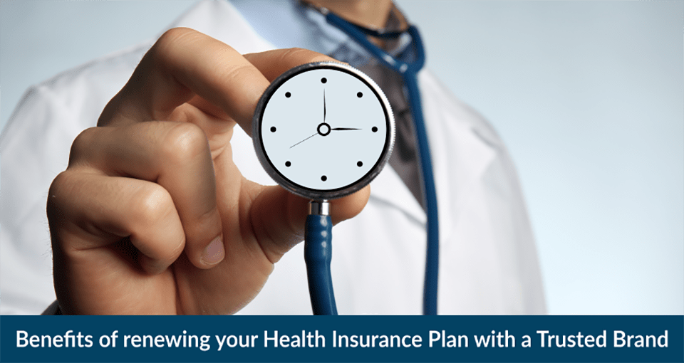 Benefits of renewing your Health Insurance Plan with a Trusted Brand