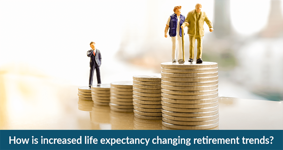 how is increased life expectancy changing retirement trends.