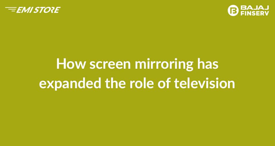 How Screen Mirroring has changed the role of television